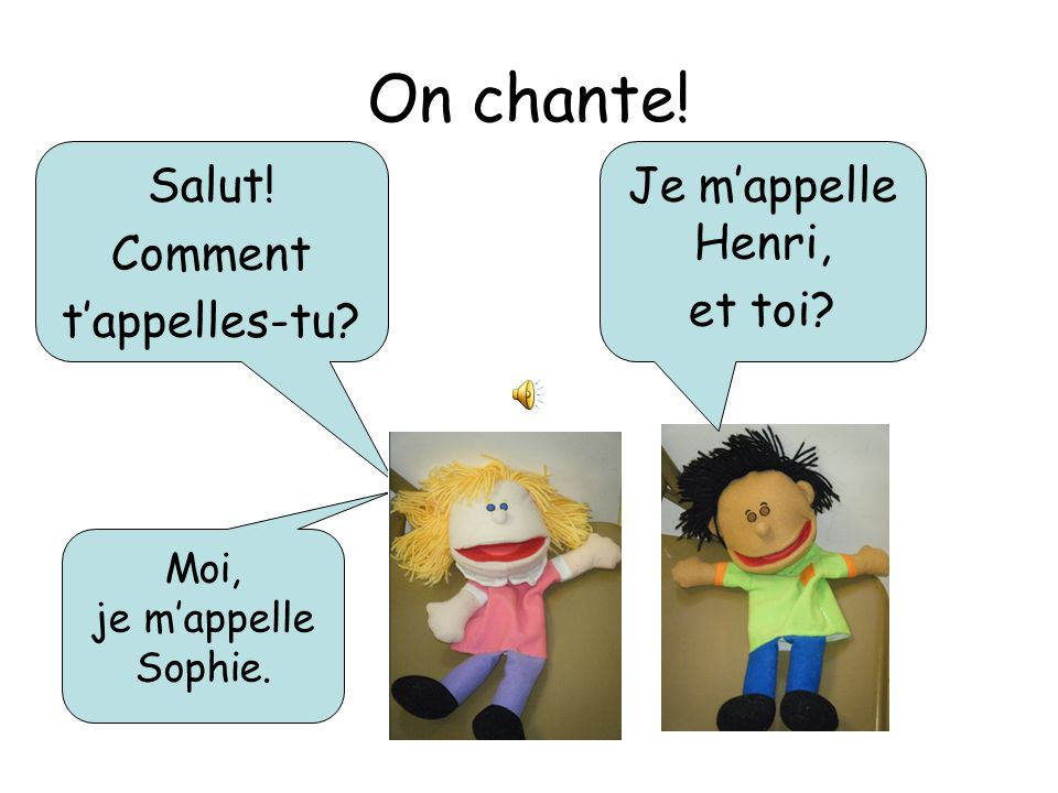 On chante! Salut! Comment t'appelles-tu Je m'appelle Henri, et toi