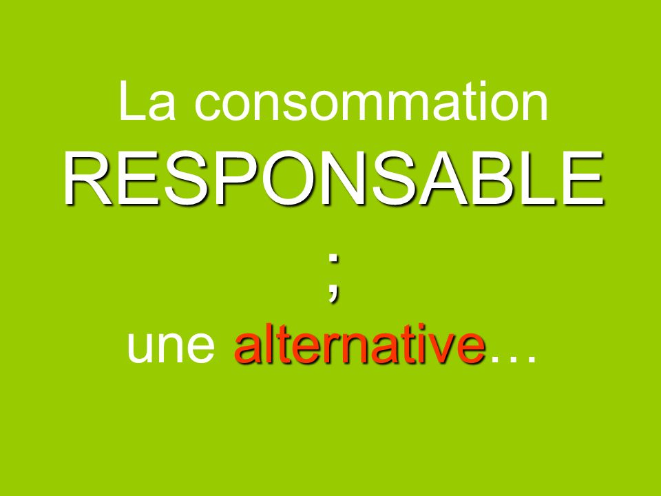 La consommation RESPONSABLE ; une alternative…