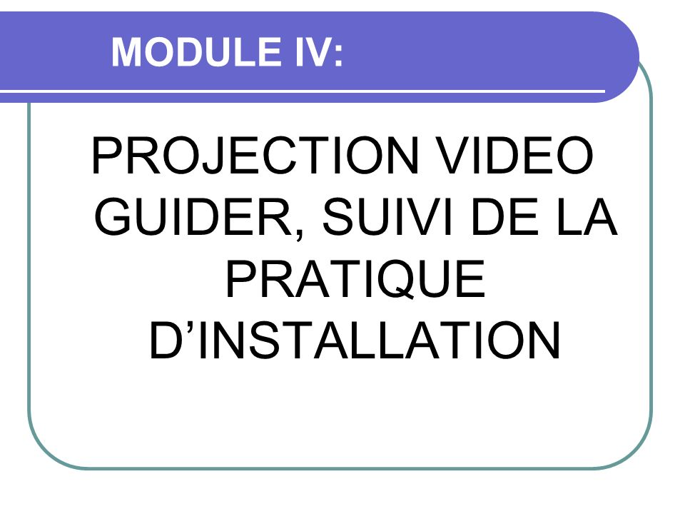 PROJECTION VIDEO GUIDER, SUIVI DE LA PRATIQUE D'INSTALLATION
