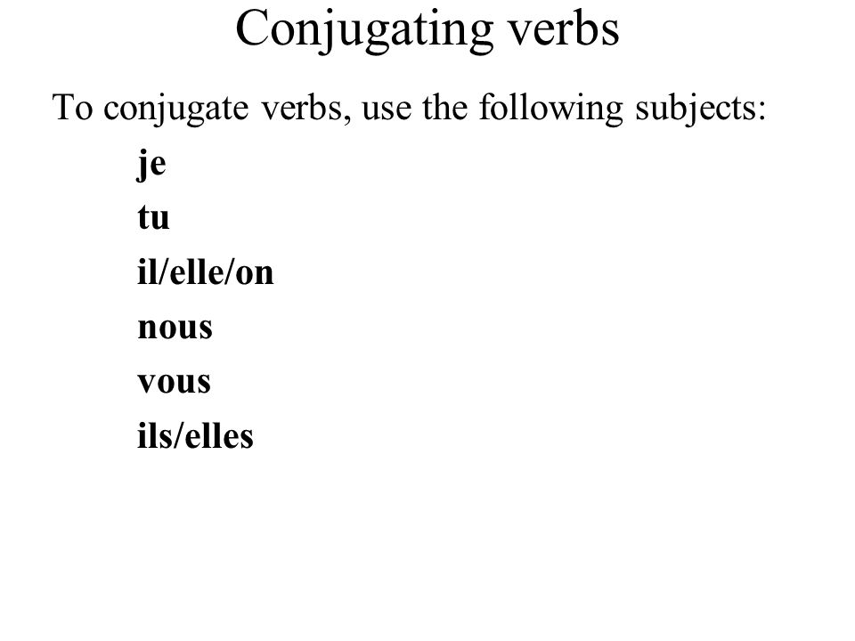 Conjugating verbs To conjugate verbs, use the following subjects: je
