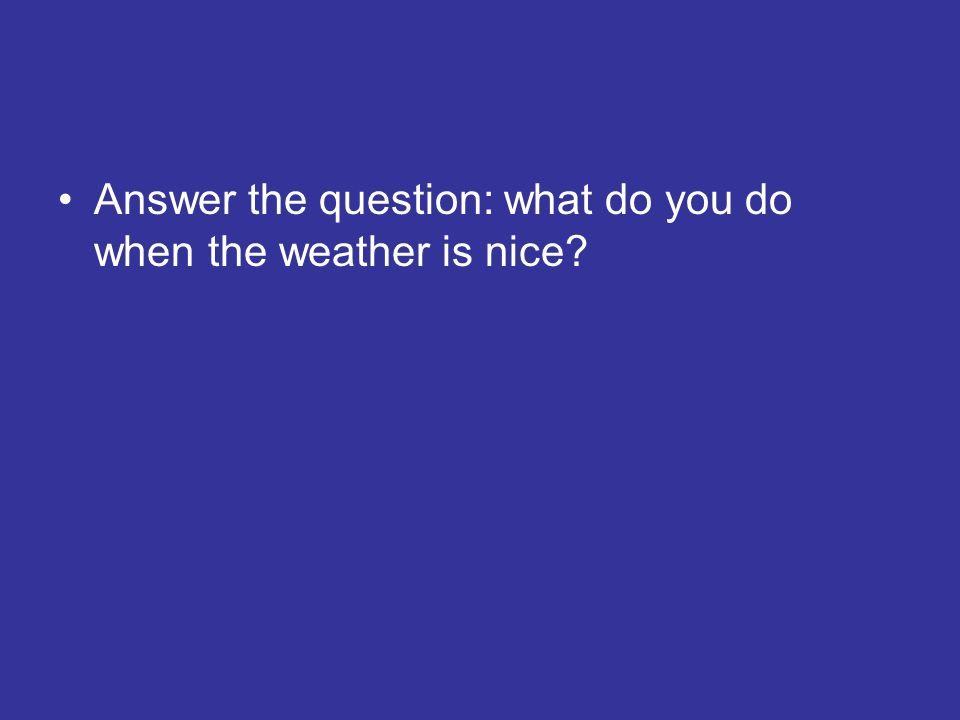 Answer the question: what do you do when the weather is nice