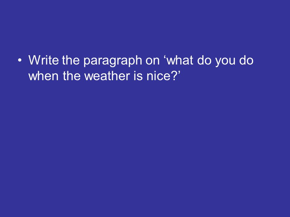 Write the paragraph on 'what do you do when the weather is nice '