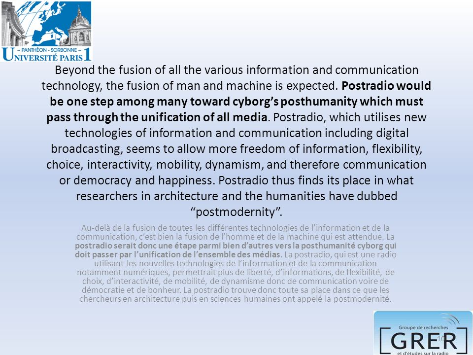 Beyond the fusion of all the various information and communication technology, the fusion of man and machine is expected. Postradio would be one step among many toward cyborg's posthumanity which must pass through the unification of all media. Postradio, which utilises new technologies of information and communication including digital broadcasting, seems to allow more freedom of information, flexibility, choice, interactivity, mobility, dynamism, and therefore communication or democracy and happiness. Postradio thus finds its place in what researchers in architecture and the humanities have dubbed postmodernity .