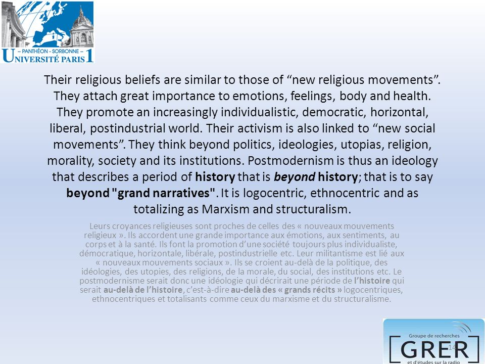 Their religious beliefs are similar to those of new religious movements . They attach great importance to emotions, feelings, body and health. They promote an increasingly individualistic, democratic, horizontal, liberal, postindustrial world. Their activism is also linked to new social movements . They think beyond politics, ideologies, utopias, religion, morality, society and its institutions. Postmodernism is thus an ideology that describes a period of history that is beyond history; that is to say beyond grand narratives . It is logocentric, ethnocentric and as totalizing as Marxism and structuralism.