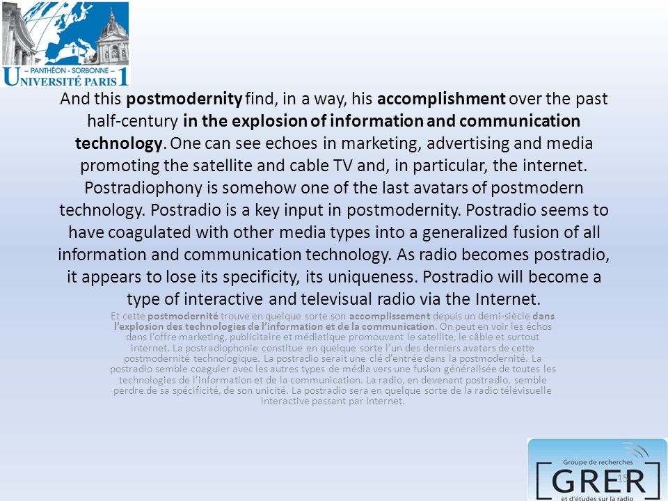 And this postmodernity find, in a way, his accomplishment over the past half-century in the explosion of information and communication technology. One can see echoes in marketing, advertising and media promoting the satellite and cable TV and, in particular, the internet. Postradiophony is somehow one of the last avatars of postmodern technology. Postradio is a key input in postmodernity. Postradio seems to have coagulated with other media types into a generalized fusion of all information and communication technology. As radio becomes postradio, it appears to lose its specificity, its uniqueness. Postradio will become a type of interactive and televisual radio via the Internet.