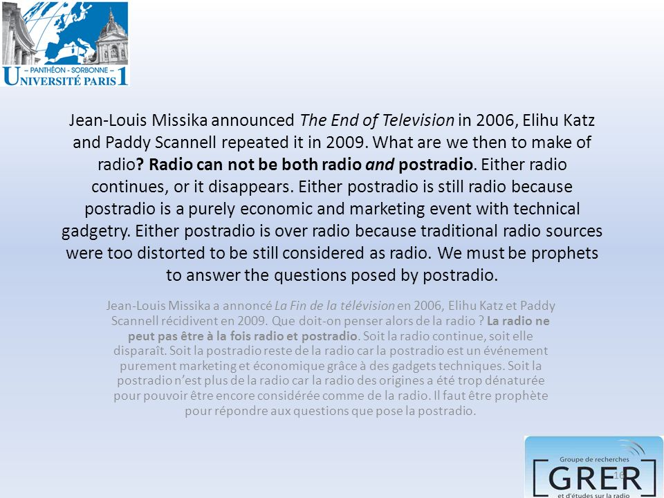 Jean-Louis Missika announced The End of Television in 2006, Elihu Katz and Paddy Scannell repeated it in What are we then to make of radio Radio can not be both radio and postradio. Either radio continues, or it disappears. Either postradio is still radio because postradio is a purely economic and marketing event with technical gadgetry. Either postradio is over radio because traditional radio sources were too distorted to be still considered as radio. We must be prophets to answer the questions posed by postradio.