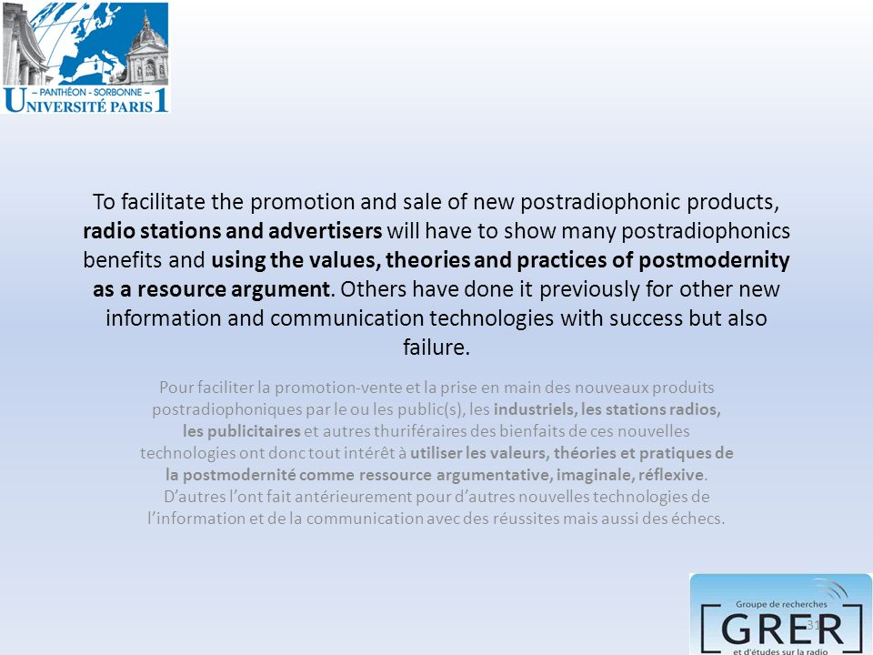 To facilitate the promotion and sale of new postradiophonic products, radio stations and advertisers will have to show many postradiophonics benefits and using the values, theories and practices of postmodernity as a resource argument. Others have done it previously for other new information and communication technologies with success but also failure.