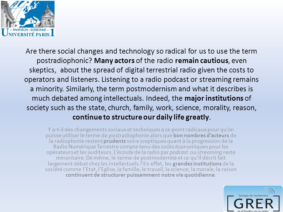 Are there social changes and technology so radical for us to use the term postradiophonic Many actors of the radio remain cautious, even skeptics, about the spread of digital terrestrial radio given the costs to operators and listeners. Listening to a radio podcast or streaming remains a minority. Similarly, the term postmodernism and what it describes is much debated among intellectuals. Indeed, the major institutions of society such as the state, church, family, work, science, morality, reason, continue to structure our daily life greatly.