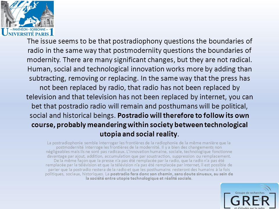 The issue seems to be that postradiophony questions the boundaries of radio in the same way that postmoderniity questions the boundaries of modernity. There are many significant changes, but they are not radical. Human, social and technological innovation works more by adding than subtracting, removing or replacing. In the same way that the press has not been replaced by radio, that radio has not been replaced by television and that television has not been replaced by internet, you can bet that postradio radio will remain and posthumans will be political, social and historical beings. Postradio will therefore to follow its own course, probably meandering within society between technological utopia and social reality.
