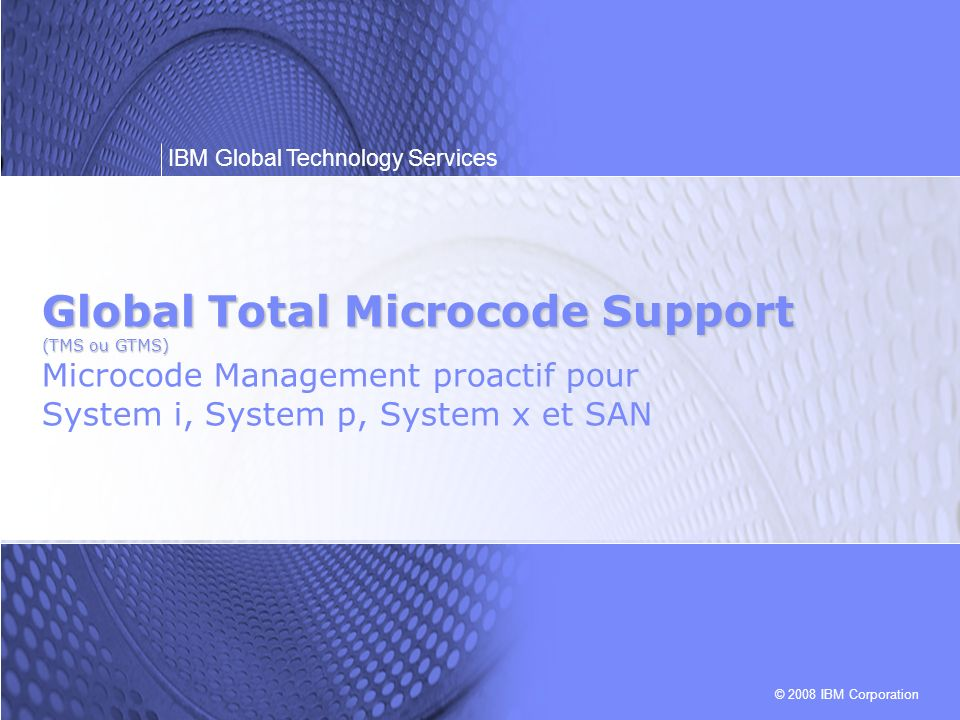 Global Total Microcode Support (TMS ou GTMS) Microcode Management proactif pour System i, System p, System x et SAN