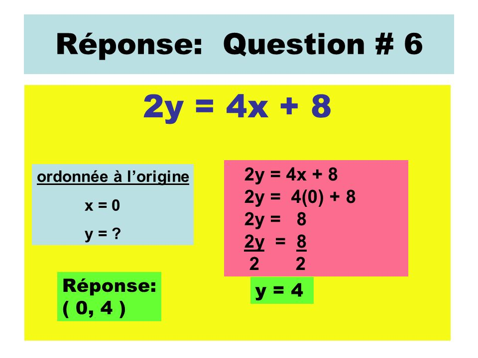 2y = 4x + 8 Réponse: Question # 6 2y = 4x + 8 2y = 4(0) + 8 2y = 8