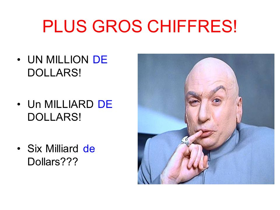 PLUS GROS CHIFFRES! UN MILLION DE DOLLARS! Un MILLIARD DE DOLLARS!