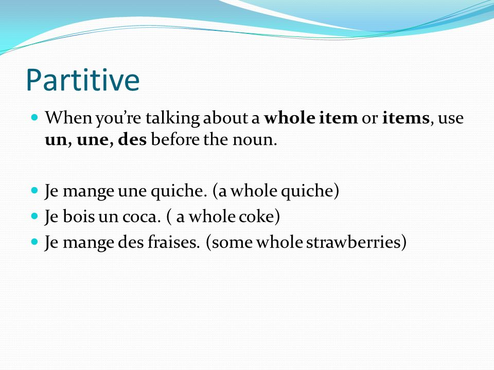 Partitive When you're talking about a whole item or items, use un, une, des before the noun. Je mange une quiche. (a whole quiche)