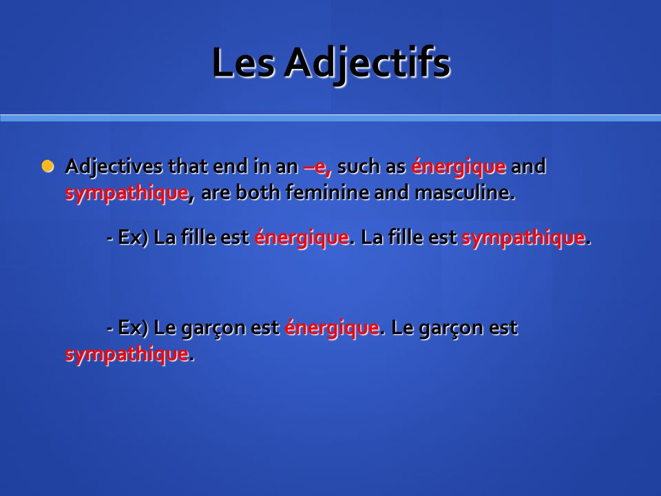 Les Adjectifs Adjectives that end in an –e, such as énergique and sympathique, are both feminine and masculine.
