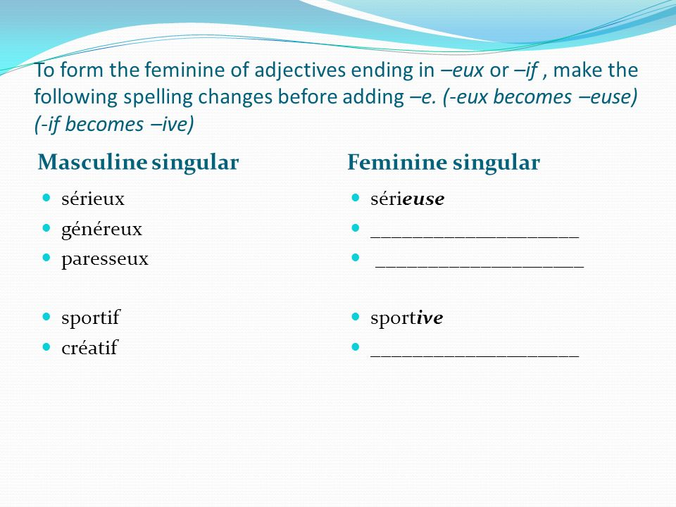 To form the feminine of adjectives ending in –eux or –if , make the following spelling changes before adding –e. (-eux becomes –euse) (-if becomes –ive)