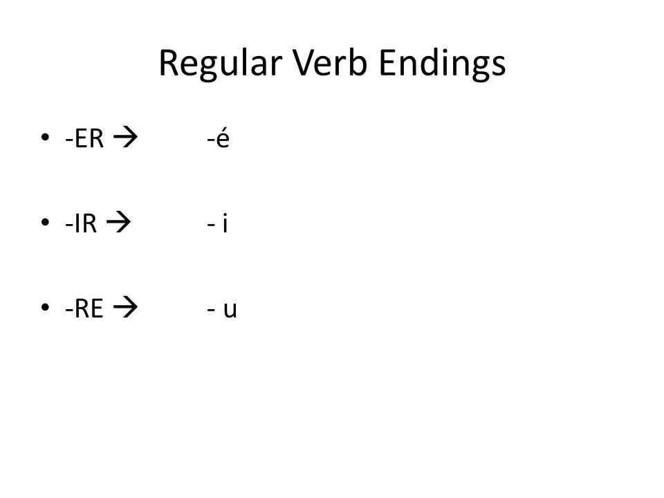 Regular Verb Endings -ER  -é -IR  - i -RE  - u