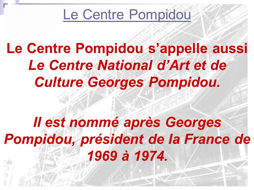 Le Centre Pompidou Le Centre Pompidou s'appelle aussi Le Centre National d'Art et de Culture Georges Pompidou.