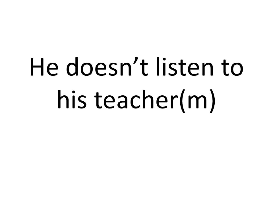 He doesn't listen to his teacher(m)