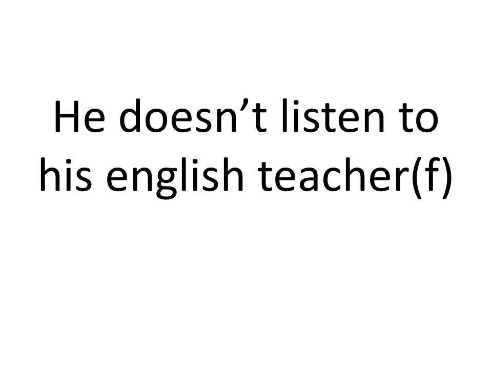 He doesn't listen to his english teacher(f)