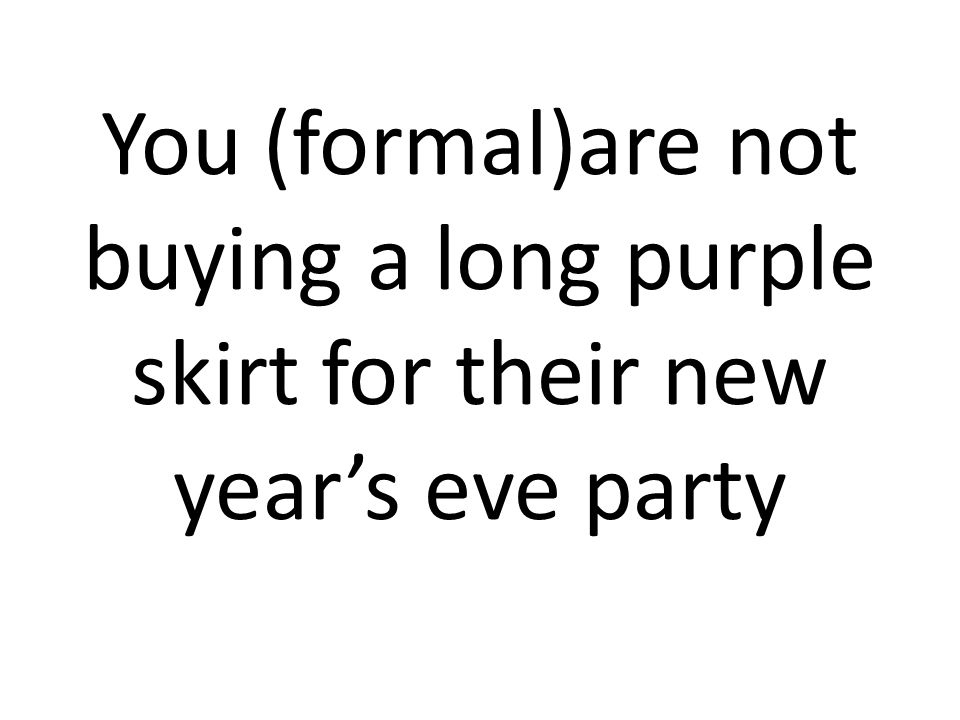 You (formal)are not buying a long purple skirt for their new year's eve party