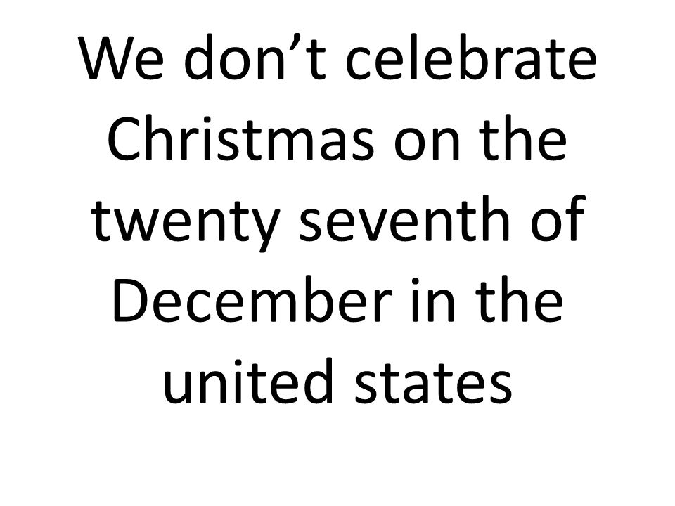 We don't celebrate Christmas on the twenty seventh of December in the united states