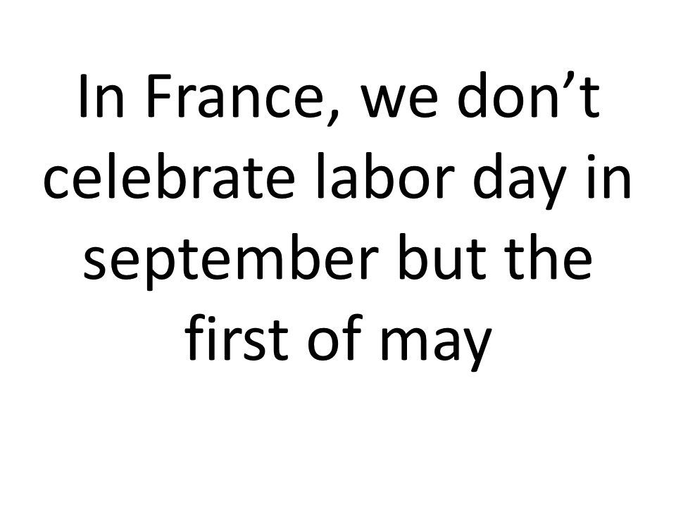 In France, we don't celebrate labor day in september but the first of may