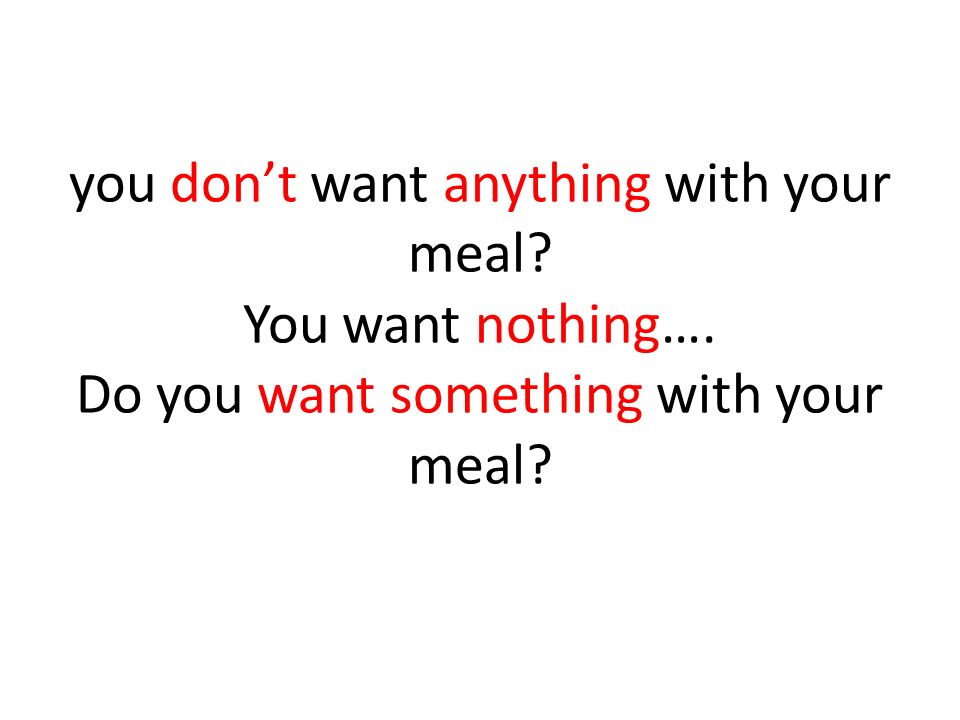 you don't want anything with your meal. You want nothing…