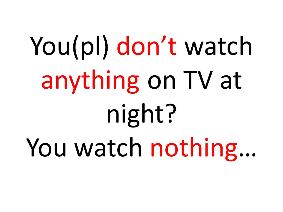 You(pl) don't watch anything on TV at night You watch nothing…