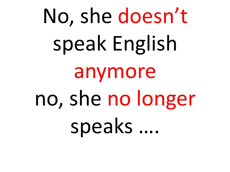 No, she doesn't speak English anymore no, she no longer speaks ….