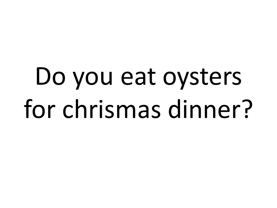 Do you eat oysters for chrismas dinner