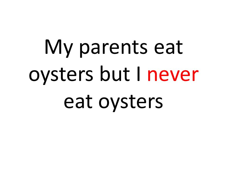 My parents eat oysters but I never eat oysters