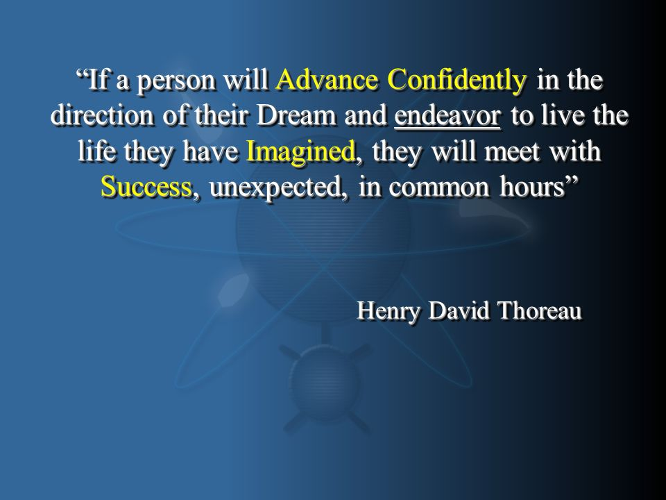 If a person will Advance Confidently in the direction of their Dream and endeavor to live the life they have Imagined, they will meet with Success, unexpected, in common hours