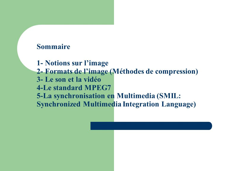 Sommaire 1- Notions sur l'image 2- Formats de l'image (Méthodes de compression) 3- Le son et la vidéo 4-Le standard MPEG7 5-La synchronisation en Multimedia (SMIL: Synchronized Multimedia Integration Language)