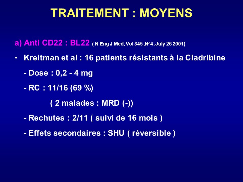 TRAITEMENT : MOYENS a) Anti CD22 : BL22 ( N Eng J Med, Vol 345 ,N°4 .July ) Kreitman et al : 16 patients résistants à la Cladribine.