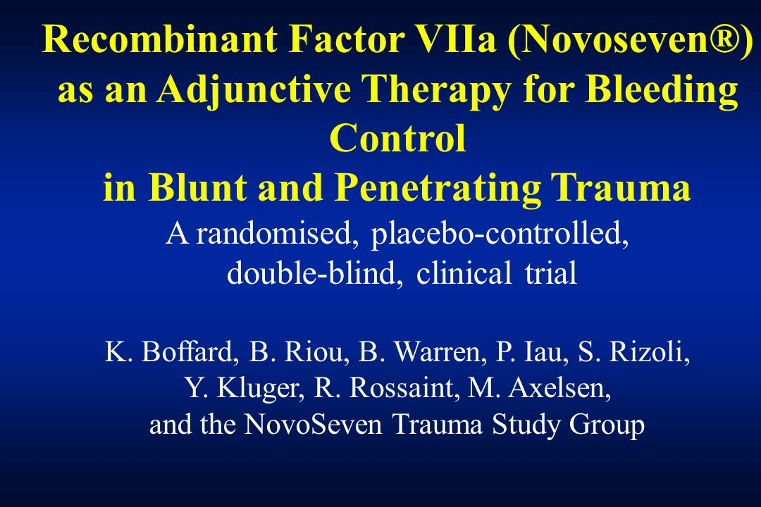 Recombinant Factor VIIa (Novoseven®) as an Adjunctive Therapy for Bleeding Control in Blunt and Penetrating Trauma A randomised, placebo-controlled, double-blind, clinical trial K.