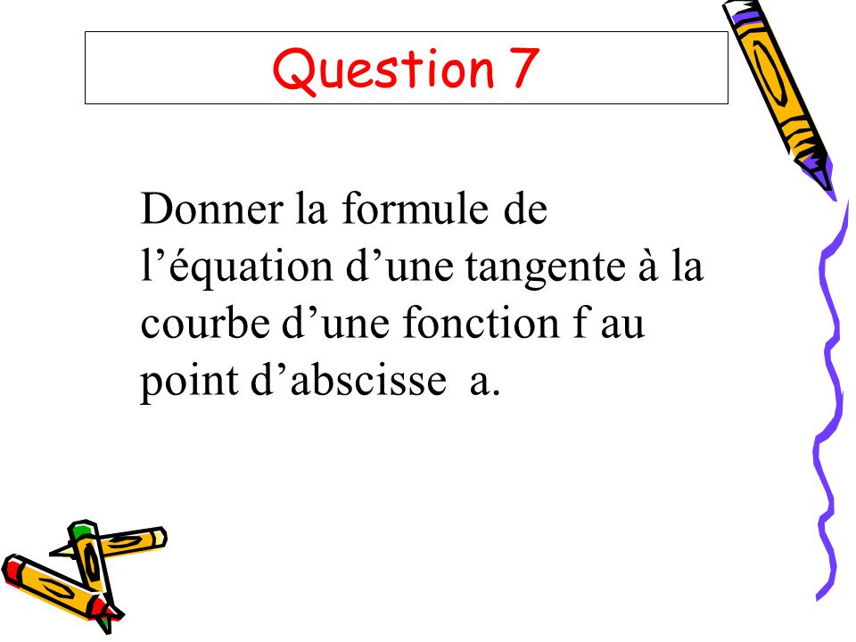Question 7 Donner la formule de l'équation d'une tangente à la courbe d'une fonction f au point d'abscisse a.