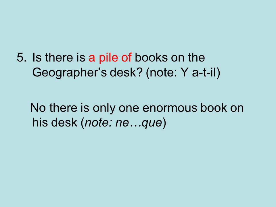 Is there is a pile of books on the Geographer's desk (note: Y a-t-il)