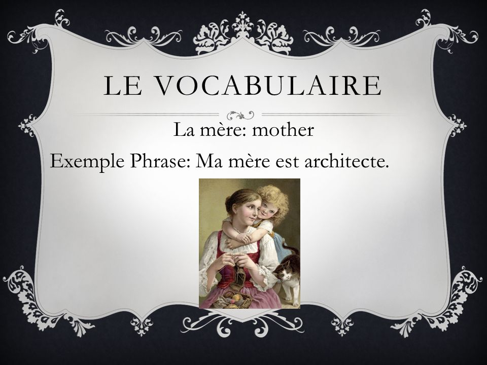 La mère: mother Exemple Phrase: Ma mère est architecte.