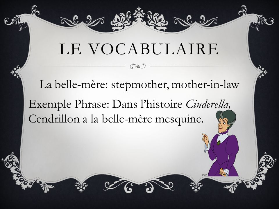Le vocabulaire La belle-mère: stepmother, mother-in-law Exemple Phrase: Dans l'histoire Cinderella, Cendrillon a la belle-mère mesquine.