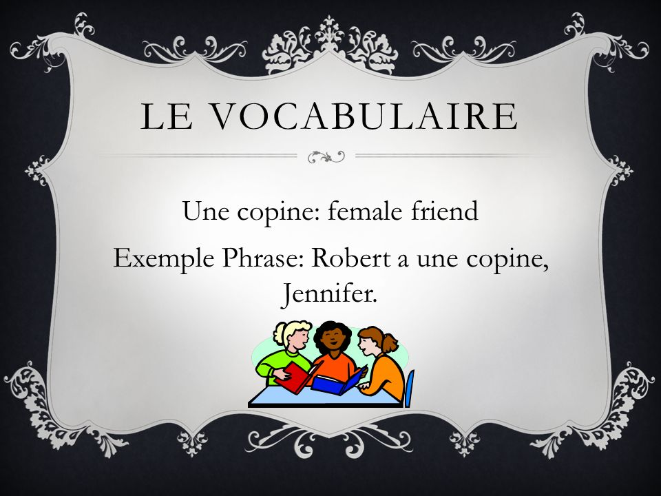 Le vocabulaire Une copine: female friend Exemple Phrase: Robert a une copine, Jennifer.