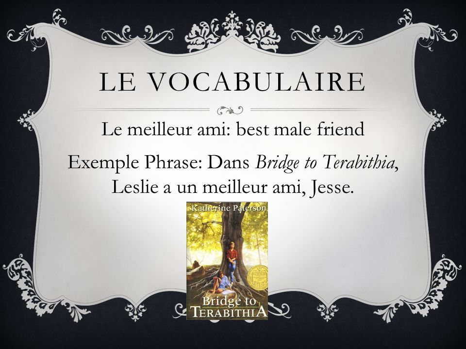Le vocabulaire Le meilleur ami: best male friend Exemple Phrase: Dans Bridge to Terabithia, Leslie a un meilleur ami, Jesse.
