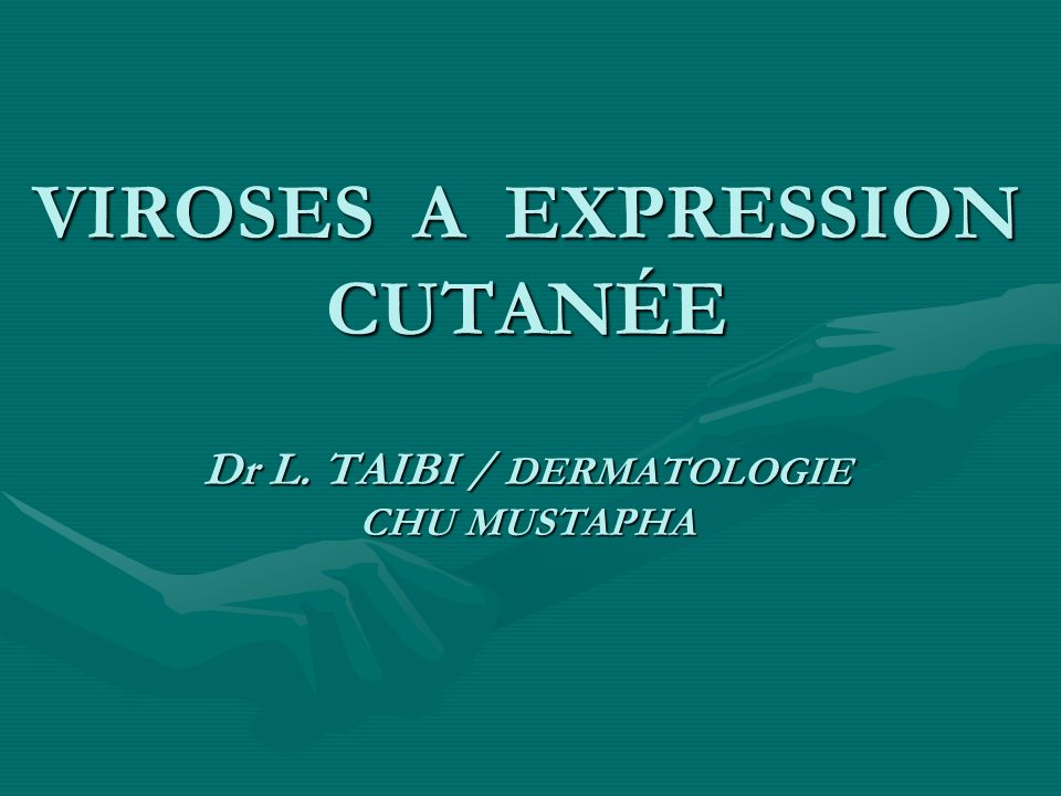 VIROSES A EXPRESSION CUTANÉE Dr L. TAIBI / DERMATOLOGIE CHU MUSTAPHA