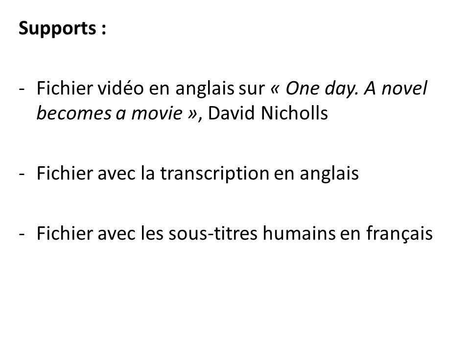 Supports : Fichier vidéo en anglais sur « One day. A novel becomes a movie », David Nicholls. Fichier avec la transcription en anglais.