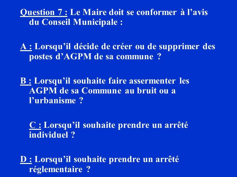 Question 7 : Le Maire doit se conformer à l'avis du Conseil Municipale :