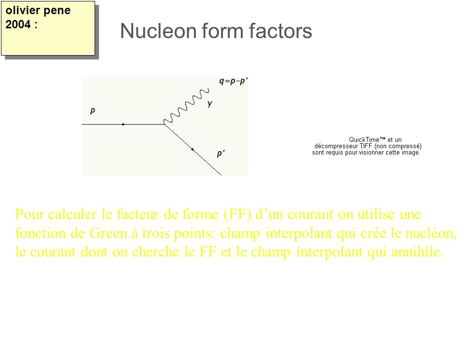olivier pene 2004 : Nucleon form factors. Pour calculer le facteur de forme (FF) d'un courant on utilise une.