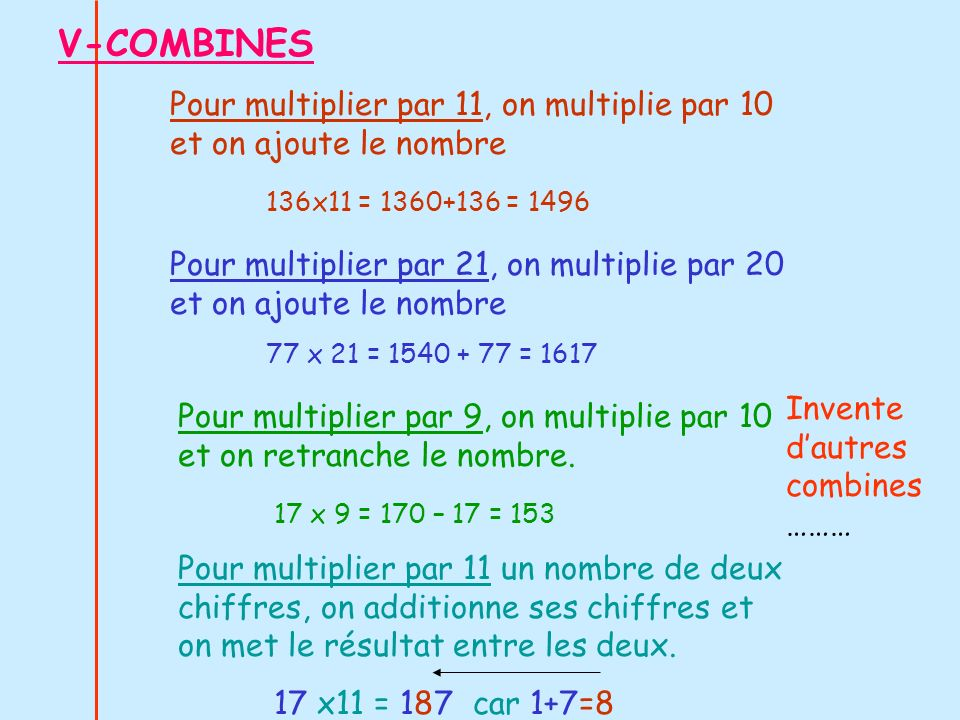 V-COMBINES Pour multiplier par 11, on multiplie par 10 et on ajoute le nombre. 136x11 = 1360+136 = 1496.