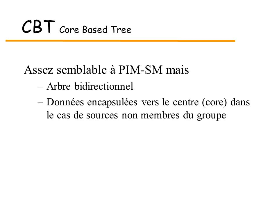 CBT Core Based Tree Assez semblable à PIM-SM mais Arbre bidirectionnel