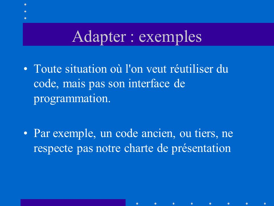 Adapter : exemples Toute situation où l on veut réutiliser du code, mais pas son interface de programmation.