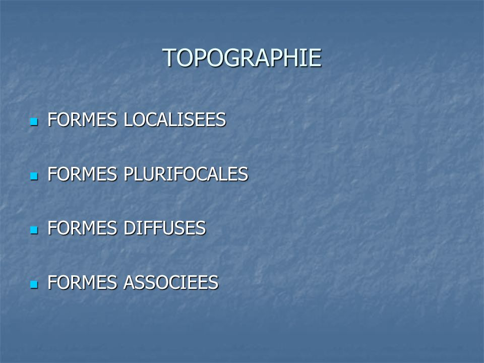 TOPOGRAPHIE FORMES LOCALISEES FORMES PLURIFOCALES FORMES DIFFUSES