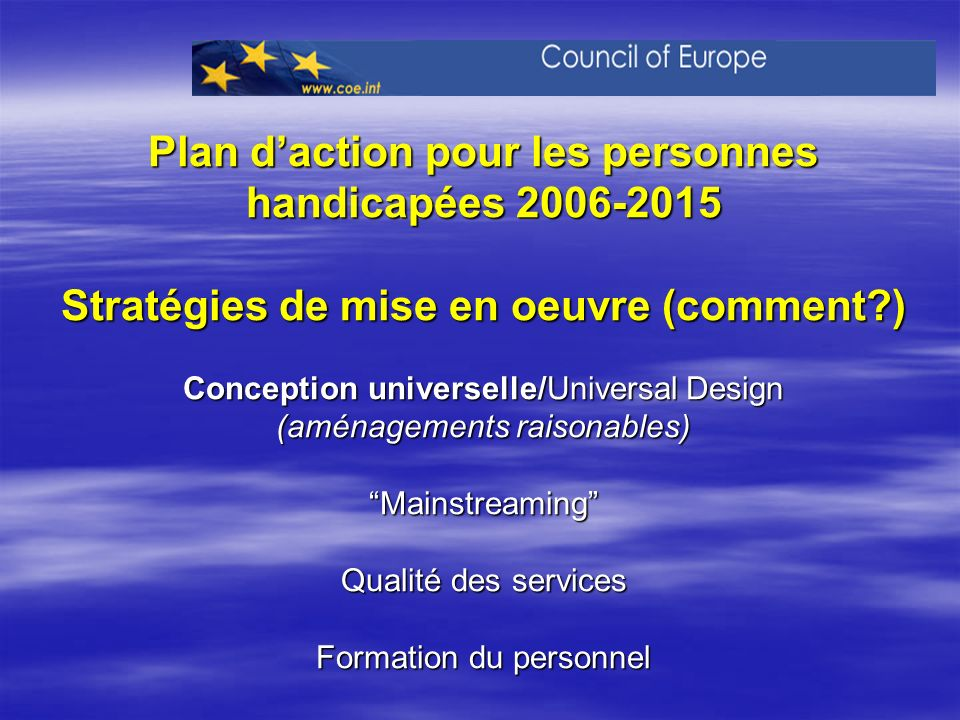 Plan d'action pour les personnes handicapées Stratégies de mise en oeuvre (comment ) Conception universelle/Universal Design (aménagements raisonables) Mainstreaming Qualité des services Formation du personnel